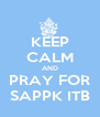 KEEP CALM AND PRAY FOR SAPPK ITB - Personalised Poster A4 size