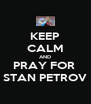 KEEP CALM AND PRAY FOR  STAN PETROV - Personalised Poster A4 size
