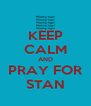 KEEP CALM AND PRAY FOR STAN - Personalised Poster A4 size