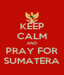 KEEP CALM AND PRAY FOR SUMATERA - Personalised Poster A4 size