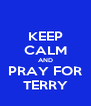 KEEP CALM AND PRAY FOR TERRY - Personalised Poster A4 size