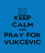 KEEP CALM AND PRAY FOR VUKCEVIC - Personalised Poster A4 size