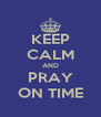 KEEP CALM AND PRAY ON TIME - Personalised Poster A4 size