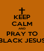 KEEP CALM AND PRAY TO BLACK JESUS - Personalised Poster A4 size