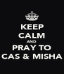 KEEP CALM AND PRAY TO CAS & MISHA - Personalised Poster A4 size