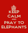 KEEP CALM AND PRAY TO ELEPHANTS - Personalised Poster A4 size