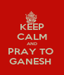 KEEP CALM AND PRAY TO  GANESH  - Personalised Poster A4 size
