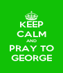 KEEP CALM AND PRAY TO GEORGE - Personalised Poster A4 size