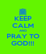 KEEP CALM AND PRAY TO GOD!!! - Personalised Poster A4 size
