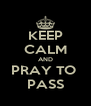 KEEP CALM AND PRAY TO  PASS - Personalised Poster A4 size