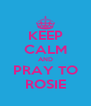 KEEP CALM AND PRAY TO ROSIE - Personalised Poster A4 size