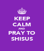 KEEP CALM AND PRAY TO SHISUS - Personalised Poster A4 size