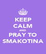 KEEP CALM AND PRAY TO SMAKOTINA - Personalised Poster A4 size