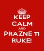 KEEP CALM AND PRAZNE TI RUKE! - Personalised Poster A4 size