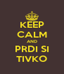 KEEP CALM AND PRDI SI TIVKO - Personalised Poster A4 size