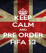KEEP CALM AND PRE ORDER FIFA 13 - Personalised Poster A4 size