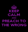 KEEP CALM AND PREACH TO THE WRONG - Personalised Poster A4 size