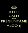 KEEP CALM AND PREGUNTAME ALGO :) - Personalised Poster A4 size