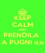 KEEP CALM AND PRENDILA  A PUGNI u.u - Personalised Poster A4 size