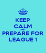 KEEP CALM AND PREPARE FOR LEAGUE 1 - Personalised Poster A4 size