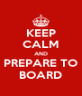 KEEP CALM AND PREPARE TO BOARD - Personalised Poster A4 size