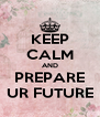 KEEP CALM AND PREPARE UR FUTURE - Personalised Poster A4 size