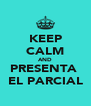 KEEP CALM AND PRESENTA  EL PARCIAL - Personalised Poster A4 size