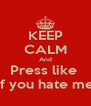KEEP CALM And Press like  If you hate me - Personalised Poster A4 size