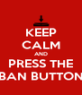 KEEP CALM AND PRESS THE BAN BUTTON - Personalised Poster A4 size