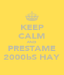 KEEP CALM AND PRESTAME 2000bS HAY - Personalised Poster A4 size