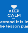 KEEP CALM AND pretend it is in  the lesson plan - Personalised Poster A4 size
