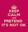 KEEP CALM AND PRETEND  IT'S NOT OK - Personalised Poster A4 size