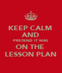 KEEP CALM  AND PRETEND IT WAS  ON THE  LESSON PLAN - Personalised Poster A4 size