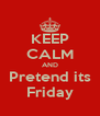 KEEP CALM AND Pretend its Friday - Personalised Poster A4 size
