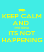 KEEP CALM AND  PRETEND ITS NOT HAPPENING - Personalised Poster A4 size