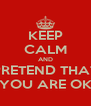KEEP CALM AND PRETEND THAT YOU ARE OK - Personalised Poster A4 size