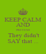 KEEP CALM AND  PRETEND  They didn't SAY that ... - Personalised Poster A4 size