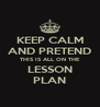 KEEP CALM AND PRETEND THIS IS ALL ON THE LESSON PLAN - Personalised Poster A4 size