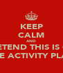 KEEP CALM AND PRETEND THIS IS ON THE ACTIVITY PLAN - Personalised Poster A4 size