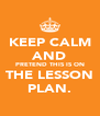 KEEP CALM AND PRETEND THIS IS ON THE LESSON PLAN. - Personalised Poster A4 size
