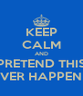 KEEP CALM AND PRETEND THIS NEVER HAPPENED - Personalised Poster A4 size