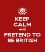 KEEP CALM AND PRETEND TO BE BRITISH - Personalised Poster A4 size