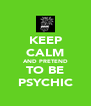 KEEP CALM AND PRETEND TO BE PSYCHIC - Personalised Poster A4 size