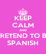 KEEP CALM AND PRETEND TO BE SPANISH - Personalised Poster A4 size
