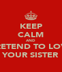 KEEP CALM AND PRETEND TO LOVE YOUR SISTER - Personalised Poster A4 size