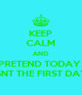 KEEP CALM AND PRETEND TODAY  ISNT THE FIRST DAY - Personalised Poster A4 size