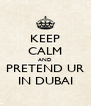 KEEP CALM AND PRETEND UR IN DUBAI - Personalised Poster A4 size