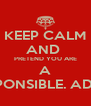 KEEP CALM AND  PRETEND YOU ARE A RESPONSIBLE. ADULT - Personalised Poster A4 size