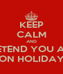KEEP CALM AND PRETEND YOU ARE  ON HOLIDAY - Personalised Poster A4 size