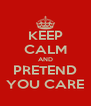 KEEP CALM AND PRETEND YOU CARE - Personalised Poster A4 size